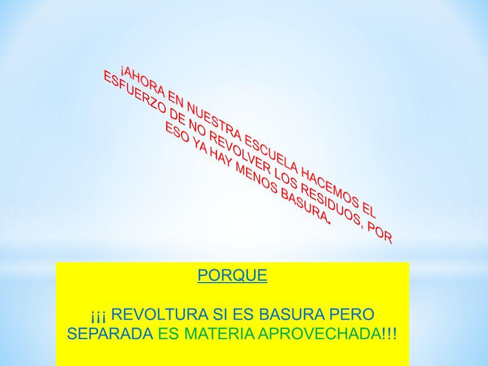 ¡¡¡ REVOLTURA SI ES BASURA PERO SEPARADA ES MATERIA APROVECHADA!!!