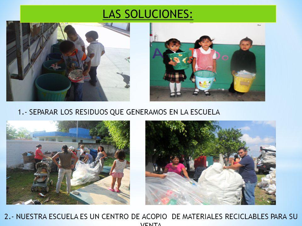 LAS SOLUCIONES: 1.- SEPARAR LOS RESIDUOS QUE GENERAMOS EN LA ESCUELA