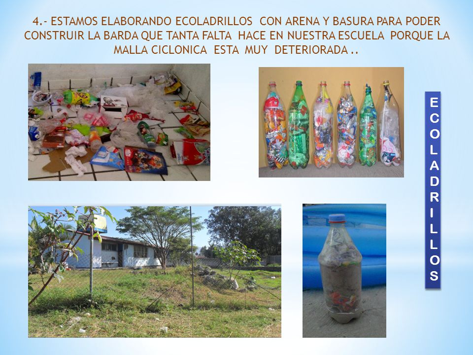 4.- ESTAMOS ELABORANDO ECOLADRILLOS CON ARENA Y BASURA PARA PODER CONSTRUIR LA BARDA QUE TANTA FALTA HACE EN NUESTRA ESCUELA PORQUE LA MALLA CICLONICA ESTA MUY DETERIORADA ..
