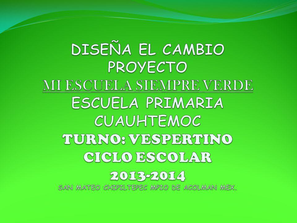 DISEÑA EL CAMBIO PROYECTO MI ESCUELA SIEMPRE VERDE ESCUELA PRIMARIA CUAUHTEMOC TURNO: VESPERTINO CICLO ESCOLAR 2013-2014 SAN MATEO CHIPILTEPEC MPIO DE ACOLMAN MEX.