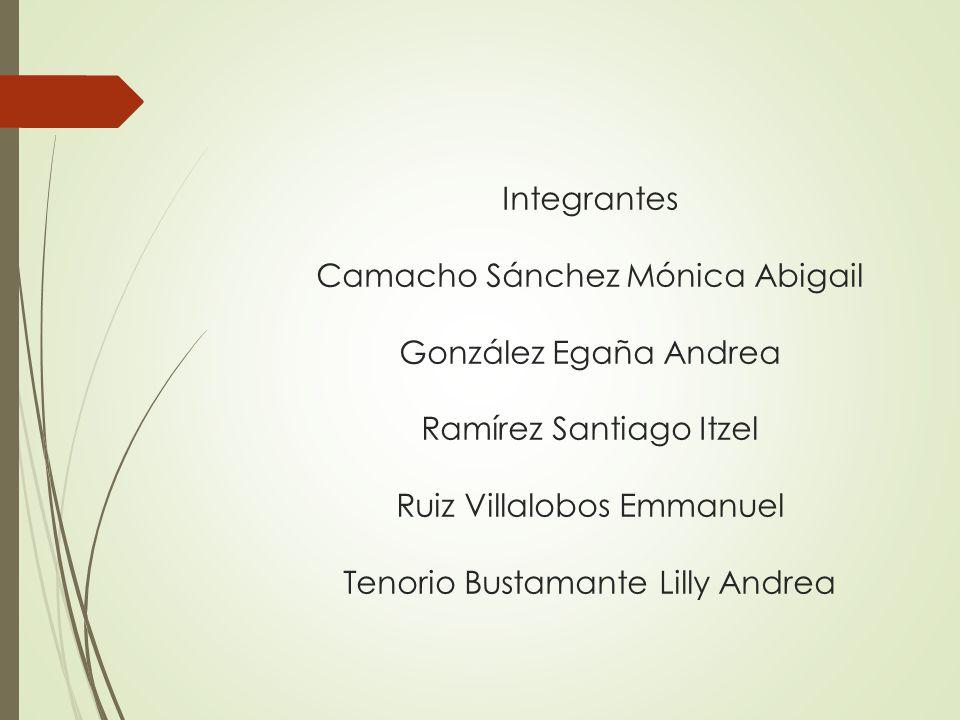 Integrantes Camacho Sánchez Mónica Abigail González Egaña Andrea Ramírez Santiago Itzel Ruiz Villalobos Emmanuel Tenorio Bustamante Lilly Andrea