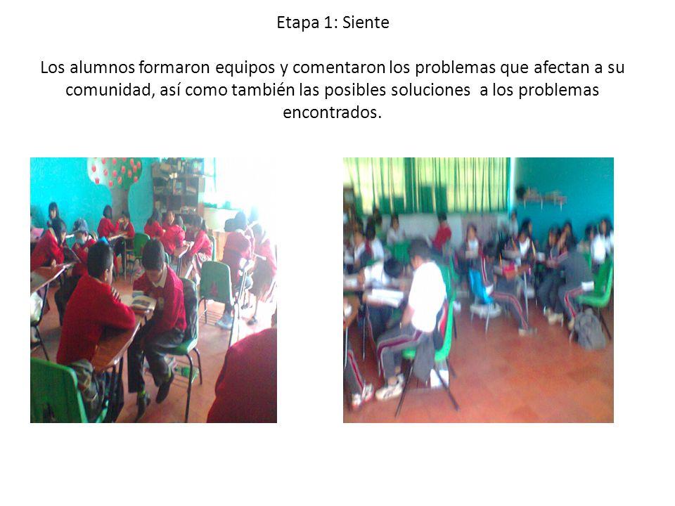 Etapa 1: Siente Los alumnos formaron equipos y comentaron los problemas que afectan a su comunidad, así como también las posibles soluciones a los problemas encontrados.
