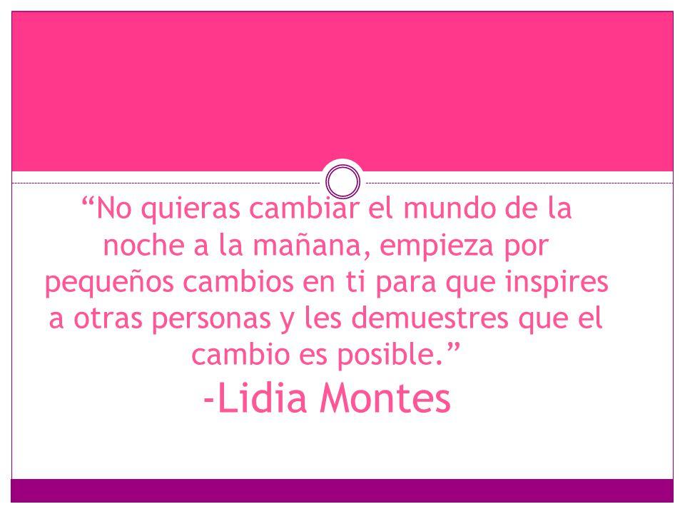 No quieras cambiar el mundo de la noche a la mañana, empieza por pequeños cambios en ti para que inspires a otras personas y les demuestres que el cambio es posible. -Lidia Montes