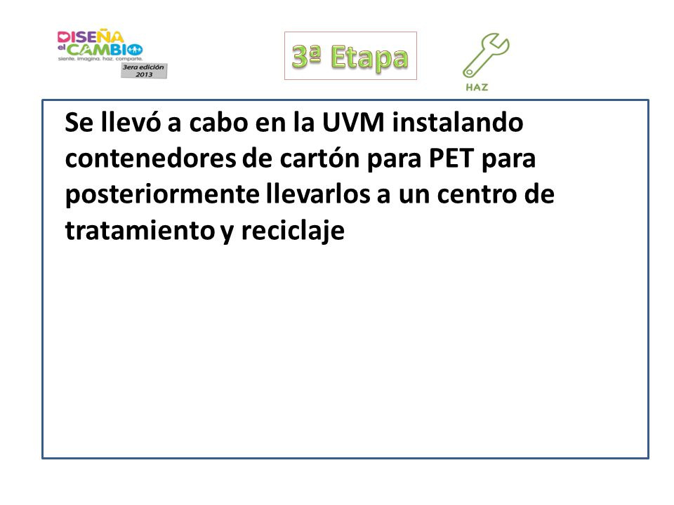 3ª Etapa Se llevó a cabo en la UVM instalando contenedores de cartón para PET para posteriormente llevarlos a un centro de tratamiento y reciclaje.