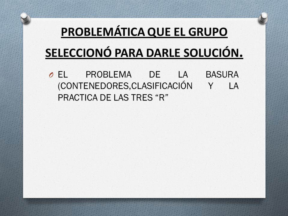 PROBLEMÁTICA QUE EL GRUPO SELECCIONÓ PARA DARLE SOLUCIÓN.