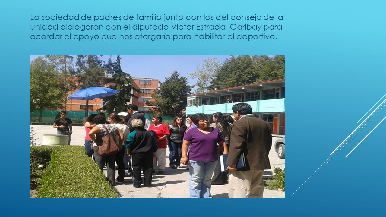 La sociedad de padres de familia junto con los del consejo de la unidad dialogaron con el diputado Víctor Estrada Garibay para acordar el apoyo que nos otorgaría para habilitar el deportivo.