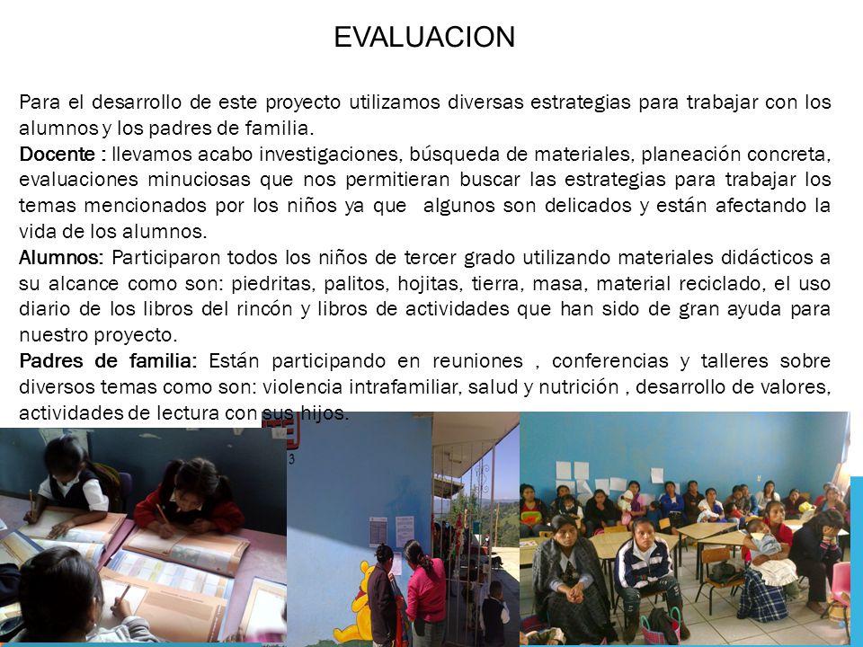 EVALUACION Para el desarrollo de este proyecto utilizamos diversas estrategias para trabajar con los alumnos y los padres de familia.