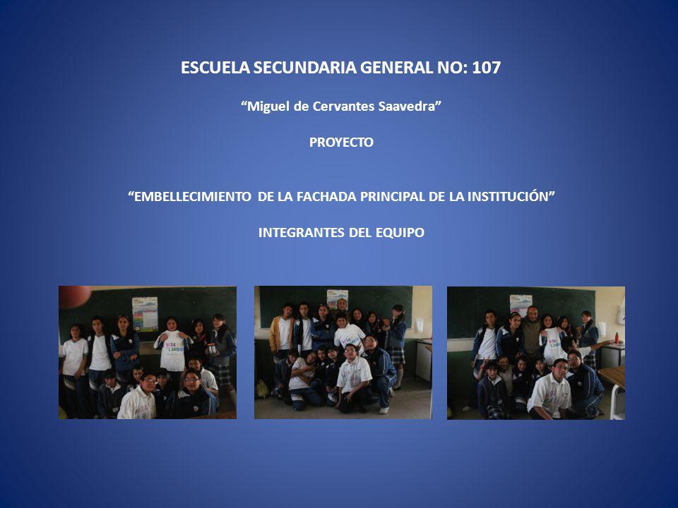 ESCUELA SECUNDARIA GENERAL NO: 107 Miguel de Cervantes Saavedra PROYECTO EMBELLECIMIENTO DE LA FACHADA PRINCIPAL DE LA INSTITUCIÓN INTEGRANTES DEL EQUIPO