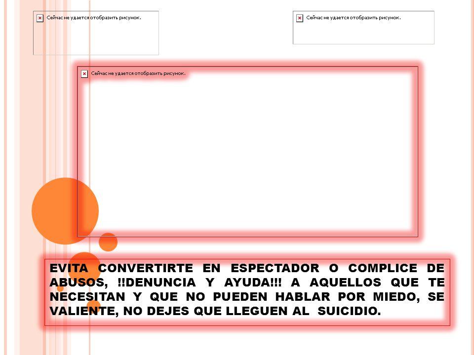 EVITA CONVERTIRTE EN ESPECTADOR O COMPLICE DE ABUSOS, !!DENUNCIA Y AYUDA!!.
