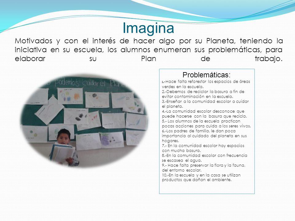 Imagina Motivados y con el interés de hacer algo por su Planeta, teniendo la iniciativa en su escuela, los alumnos enumeran sus problemáticas, para elaborar su Plan de trabajo.