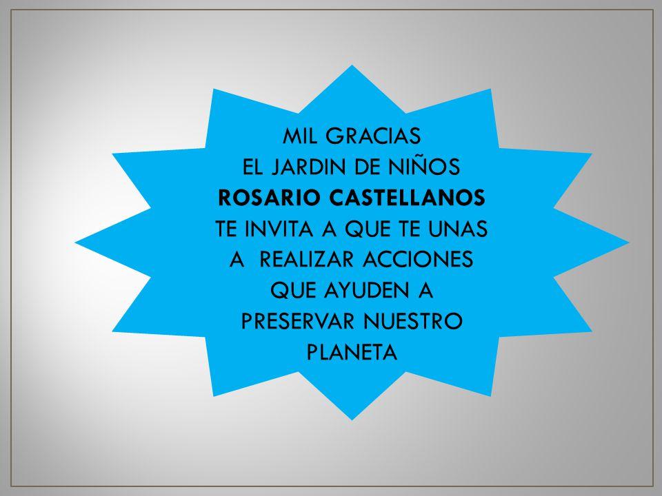 MIL GRACIAS EL JARDIN DE NIÑOS ROSARIO CASTELLANOS TE INVITA A QUE TE UNAS A REALIZAR ACCIONES QUE AYUDEN A PRESERVAR NUESTRO PLANETA.