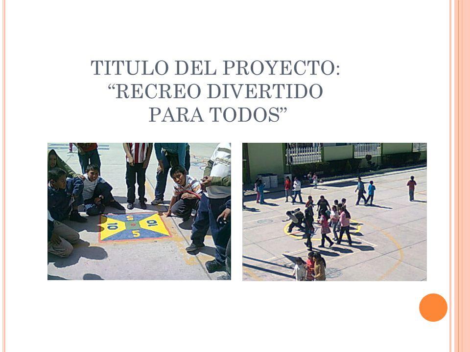 TITULO DEL PROYECTO: RECREO DIVERTIDO PARA TODOS