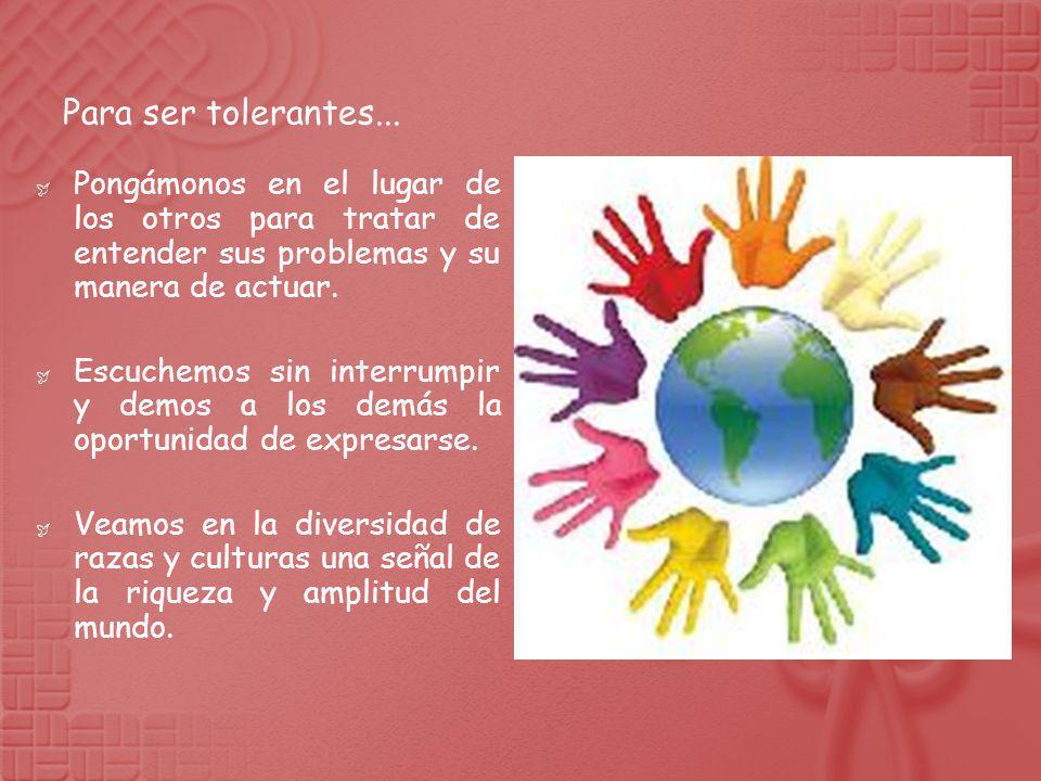 Para ser tolerantes... Pongámonos en el lugar de los otros para tratar de entender sus problemas y su manera de actuar.