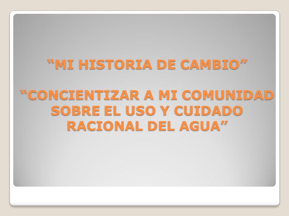 MI HISTORIA DE CAMBIO CONCIENTIZAR A MI COMUNIDAD SOBRE EL USO Y CUIDADO RACIONAL DEL AGUA