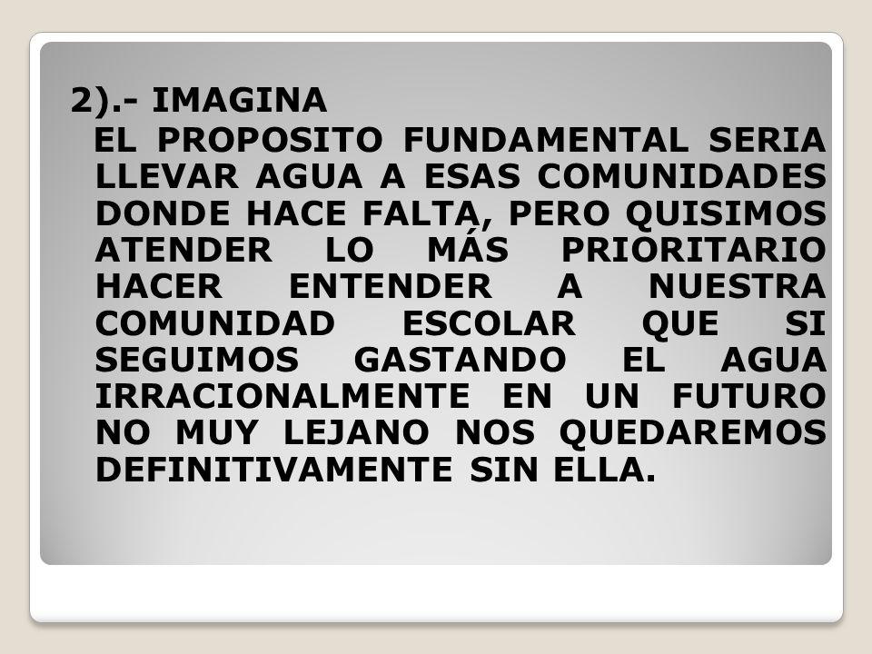 2).- IMAGINA EL PROPOSITO FUNDAMENTAL SERIA LLEVAR AGUA A ESAS COMUNIDADES DONDE HACE FALTA, PERO QUISIMOS ATENDER LO MÁS PRIORITARIO HACER ENTENDER A NUESTRA COMUNIDAD ESCOLAR QUE SI SEGUIMOS GASTANDO EL AGUA IRRACIONALMENTE EN UN FUTURO NO MUY LEJANO NOS QUEDAREMOS DEFINITIVAMENTE SIN ELLA.