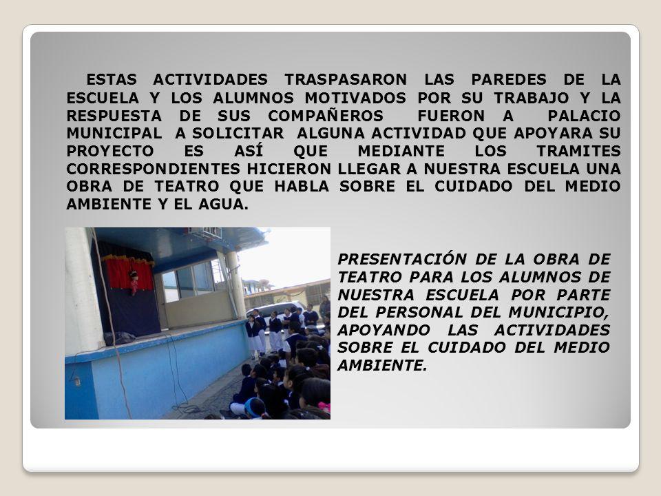 ESTAS ACTIVIDADES TRASPASARON LAS PAREDES DE LA ESCUELA Y LOS ALUMNOS MOTIVADOS POR SU TRABAJO Y LA RESPUESTA DE SUS COMPAÑEROS FUERON A PALACIO MUNICIPAL A SOLICITAR ALGUNA ACTIVIDAD QUE APOYARA SU PROYECTO ES ASÍ QUE MEDIANTE LOS TRAMITES CORRESPONDIENTES HICIERON LLEGAR A NUESTRA ESCUELA UNA OBRA DE TEATRO QUE HABLA SOBRE EL CUIDADO DEL MEDIO AMBIENTE Y EL AGUA.