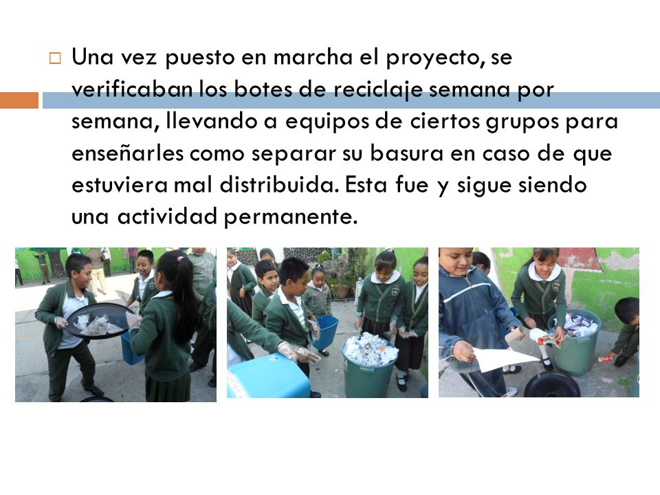 Una vez puesto en marcha el proyecto, se verificaban los botes de reciclaje semana por semana, llevando a equipos de ciertos grupos para enseñarles como separar su basura en caso de que estuviera mal distribuida.