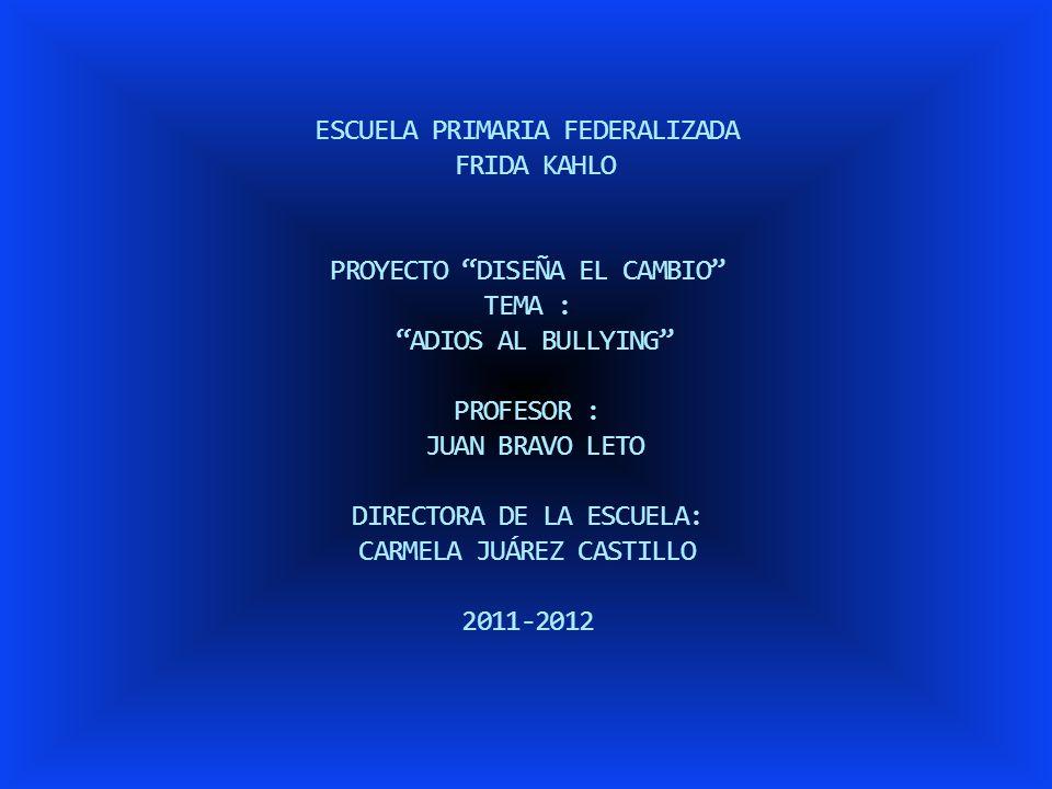 ESCUELA PRIMARIA FEDERALIZADA FRIDA KAHLO PROYECTO DISEÑA EL CAMBIO TEMA : ADIOS AL BULLYING PROFESOR : JUAN BRAVO LETO DIRECTORA DE LA ESCUELA: CARMELA JUÁREZ CASTILLO 2011-2012