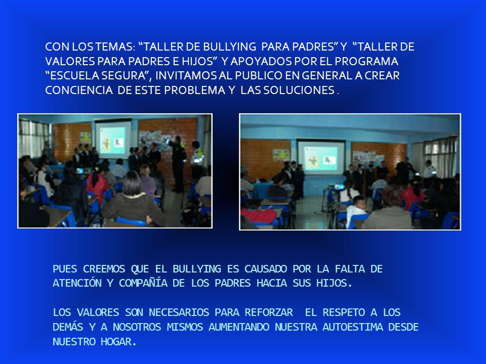 CON LOS TEMAS: TALLER DE BULLYING PARA PADRES Y TALLER DE VALORES PARA PADRES E HIJOS Y APOYADOS POR EL PROGRAMA ESCUELA SEGURA , INVITAMOS AL PUBLICO EN GENERAL A CREAR CONCIENCIA DE ESTE PROBLEMA Y LAS SOLUCIONES .
