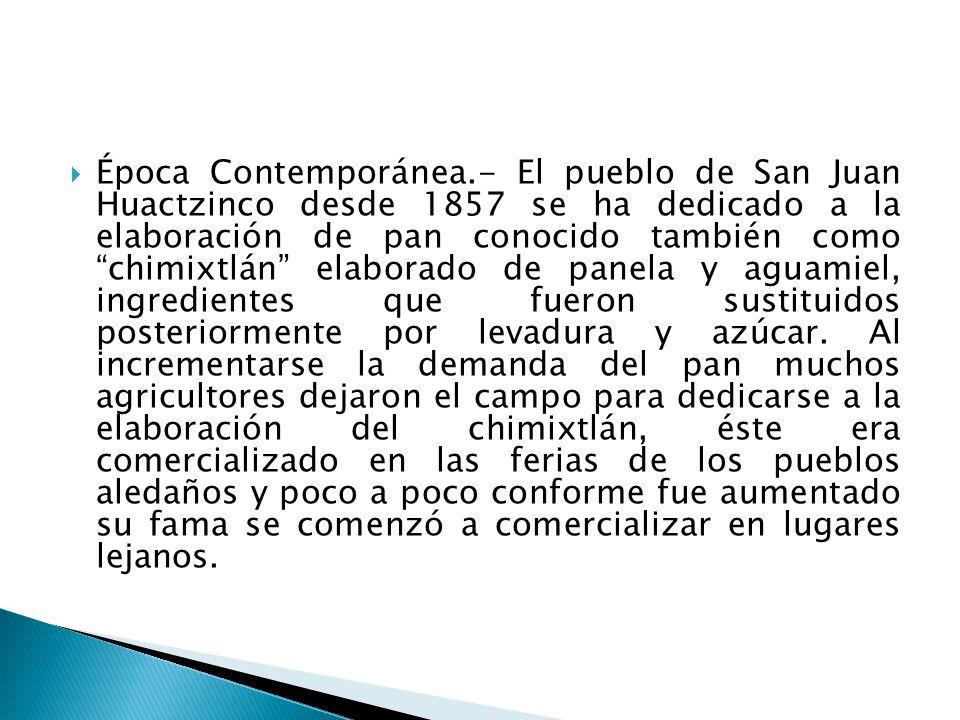 Época Contemporánea.- El pueblo de San Juan Huactzinco desde 1857 se ha dedicado a la elaboración de pan conocido también como chimixtlán elaborado de panela y aguamiel, ingredientes que fueron sustituidos posteriormente por levadura y azúcar.