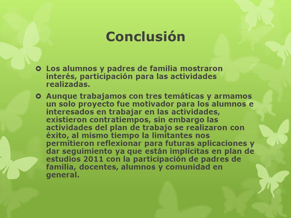 Conclusión Los alumnos y padres de familia mostraron interés, participación para las actividades realizadas.