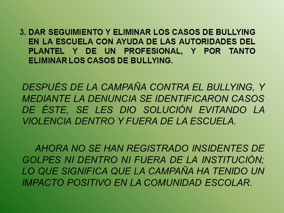 3. DAR SEGUIMIENTO Y ELIMINAR LOS CASOS DE BULLYING EN LA ESCUELA CON AYUDA DE LAS AUTORIDADES DEL PLANTEL Y DE UN PROFESIONAL, Y POR TANTO ELIMINAR LOS CASOS DE BULLYING.