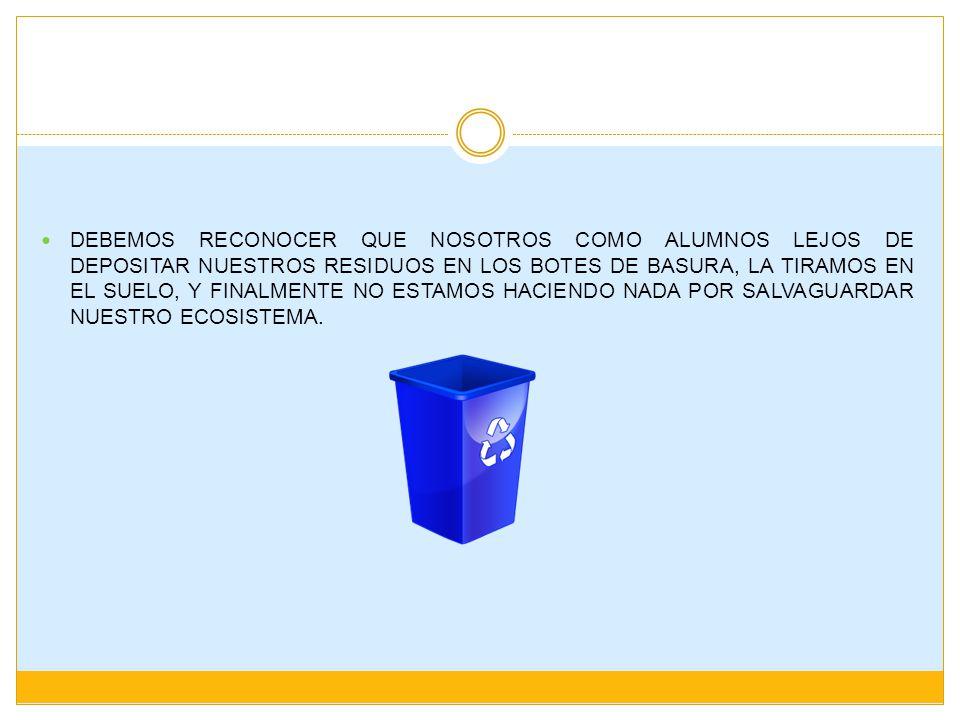 Debemos reconocer que nosotros como alumnos lejos de depositar nuestros residuos en los botes de basura, la tiramos en el suelo, y finalmente no estamos haciendo nada por salvaguardar nuestro ecosistema.