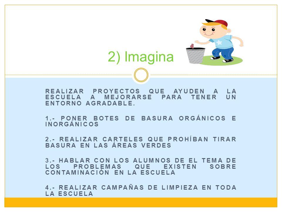 2) Imagina Realizar proyectos que ayuden a la escuela a mejorarse para tener un entorno agradable. 1.- Poner botes de basura orgánicos e inorgánicos.