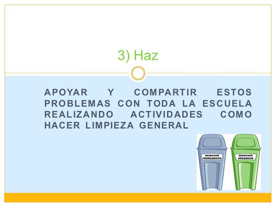 3) Haz Apoyar y compartir estos problemas con toda la escuela realizando actividades como hacer limpieza general.