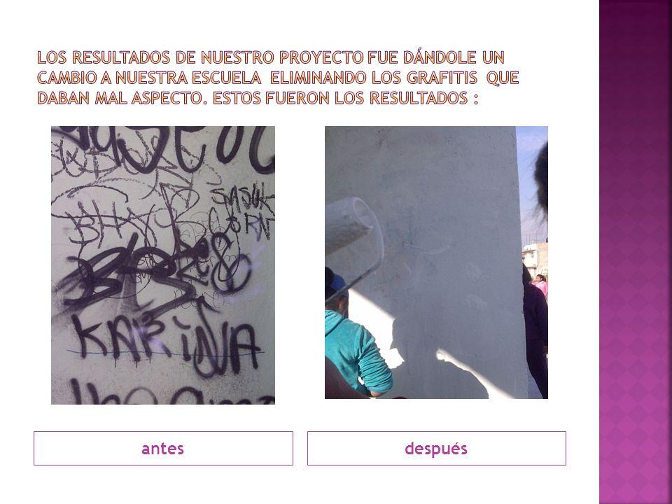 Los resultados de nuestro proyecto fue dándole un cambio a nuestra escuela eliminando los grafitis que daban mal aspecto. Estos fueron los resultados :