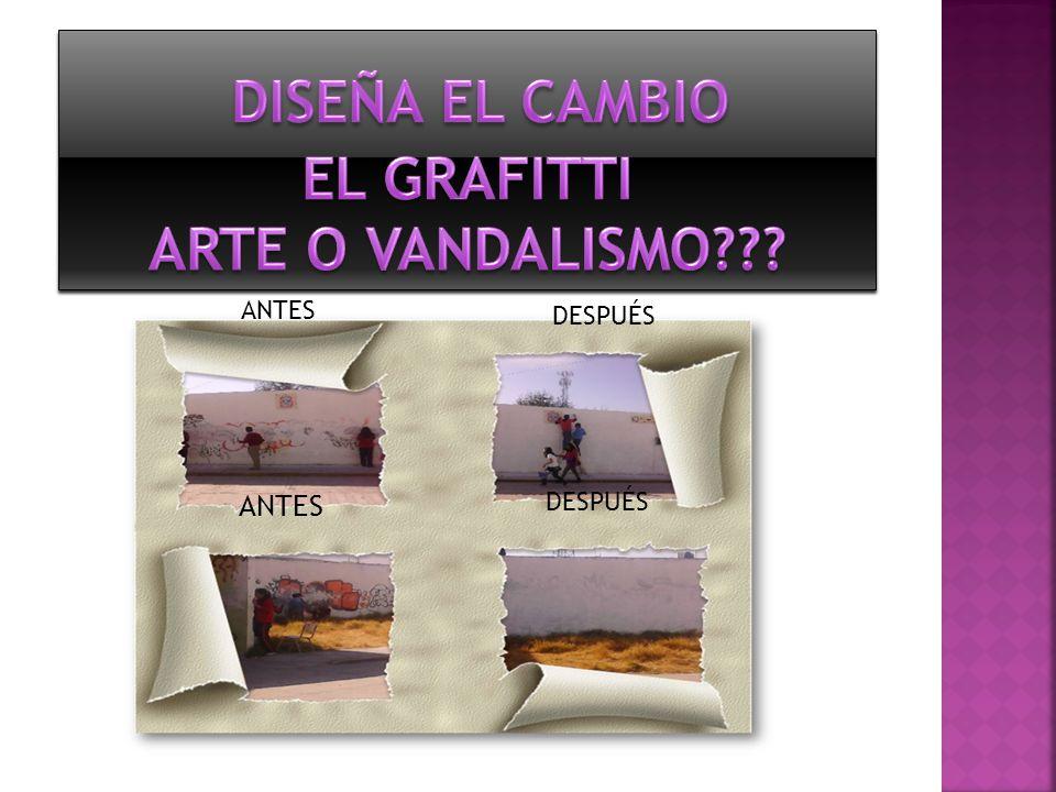 DISEÑA EL CAMBIO EL GRAFITTI ARTE O VANDALISMO ANTES ANTES DESPUÉS