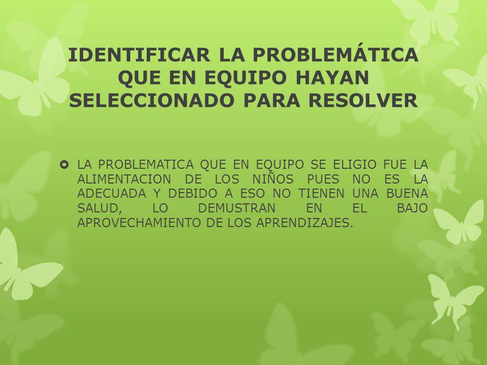 IDENTIFICAR LA PROBLEMÁTICA QUE EN EQUIPO HAYAN SELECCIONADO PARA RESOLVER