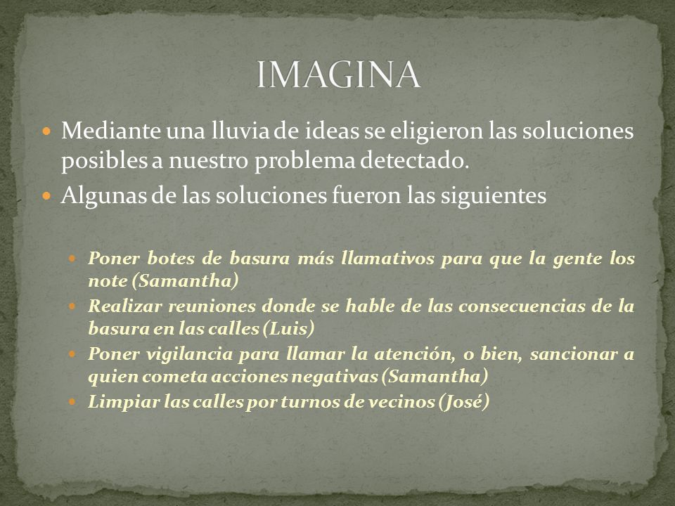 IMAGINA Mediante una lluvia de ideas se eligieron las soluciones posibles a nuestro problema detectado.
