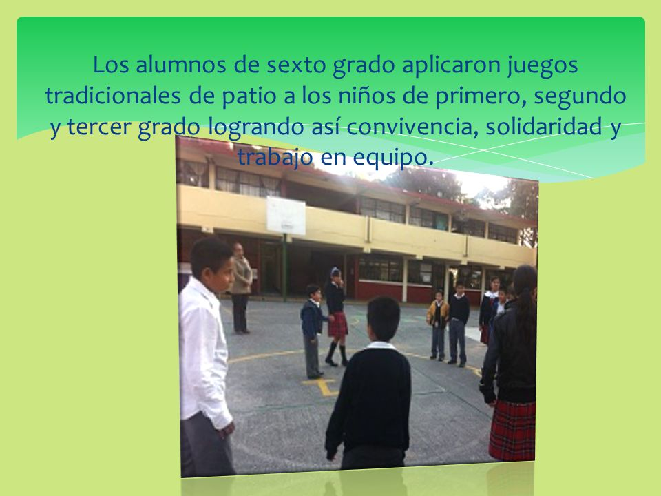 Los alumnos de sexto grado aplicaron juegos tradicionales de patio a los niños de primero, segundo y tercer grado logrando así convivencia, solidaridad y trabajo en equipo.