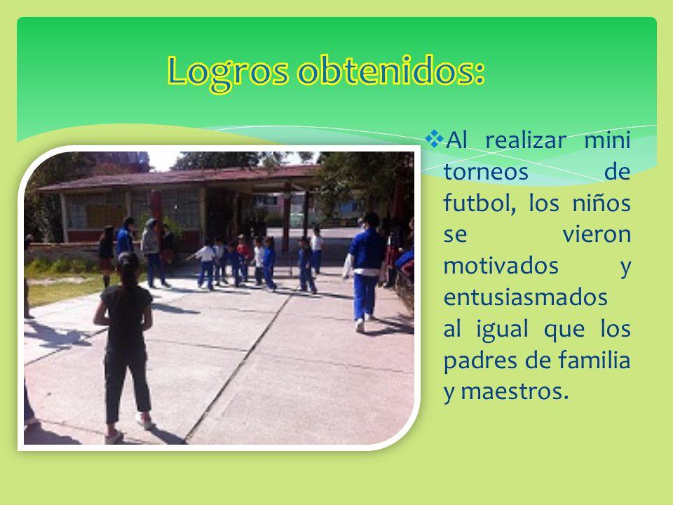 Logros obtenidos: Al realizar mini torneos de futbol, los niños se vieron motivados y entusiasmados al igual que los padres de familia y maestros.