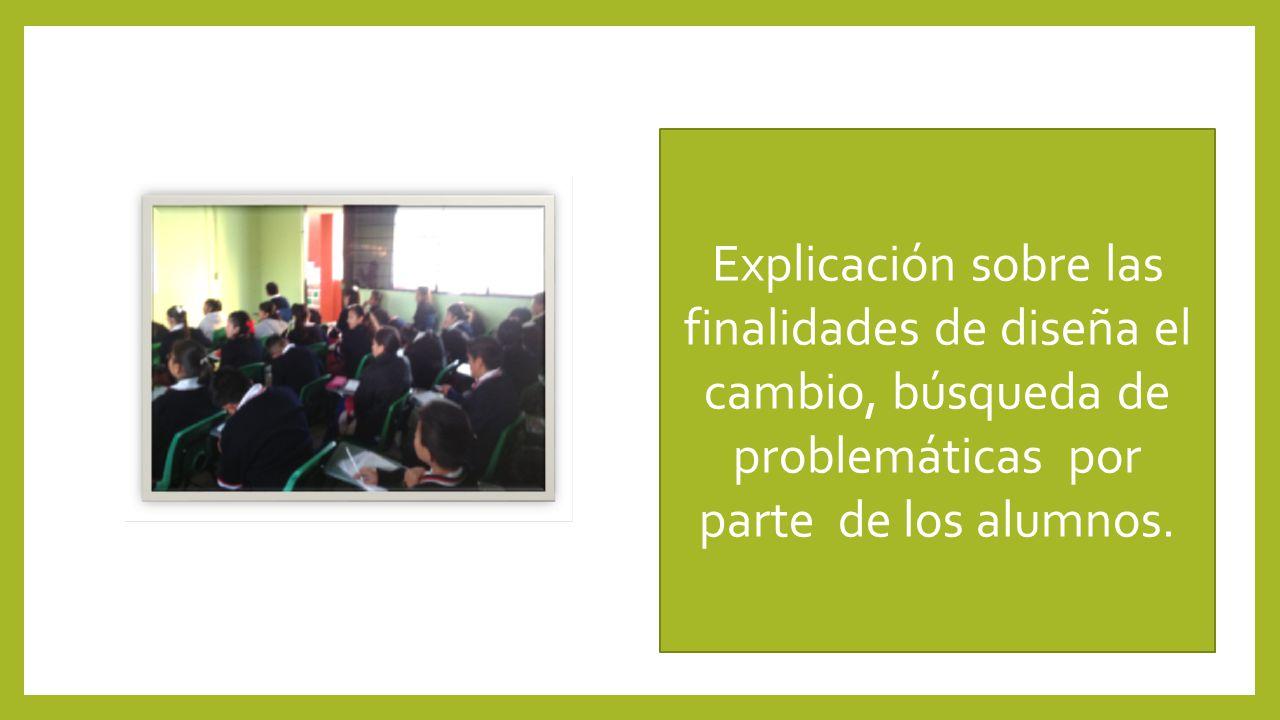 Explicación sobre las finalidades de diseña el cambio, búsqueda de problemáticas por parte de los alumnos.