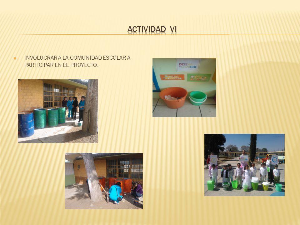 ACTIVIDAD VI INVOLUCRAR A LA COMUNIDAD ESCOLAR A PARTICIPAR EN EL PROYECTO.