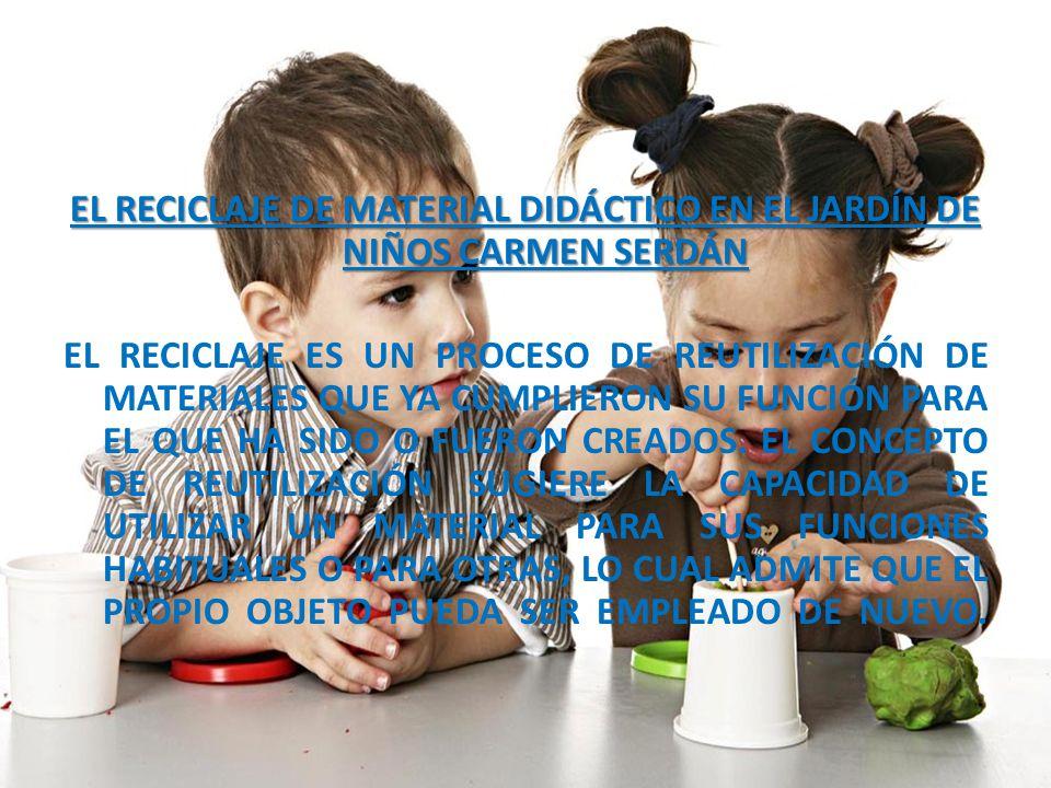 EL RECICLAJE DE MATERIAL DIDÁCTICO EN EL JARDÍN DE NIÑOS CARMEN SERDÁN EL RECICLAJE ES UN PROCESO DE REUTILIZACIÓN DE MATERIALES QUE YA CUMPLIERON SU FUNCIÓN PARA EL QUE HA SIDO O FUERON CREADOS.