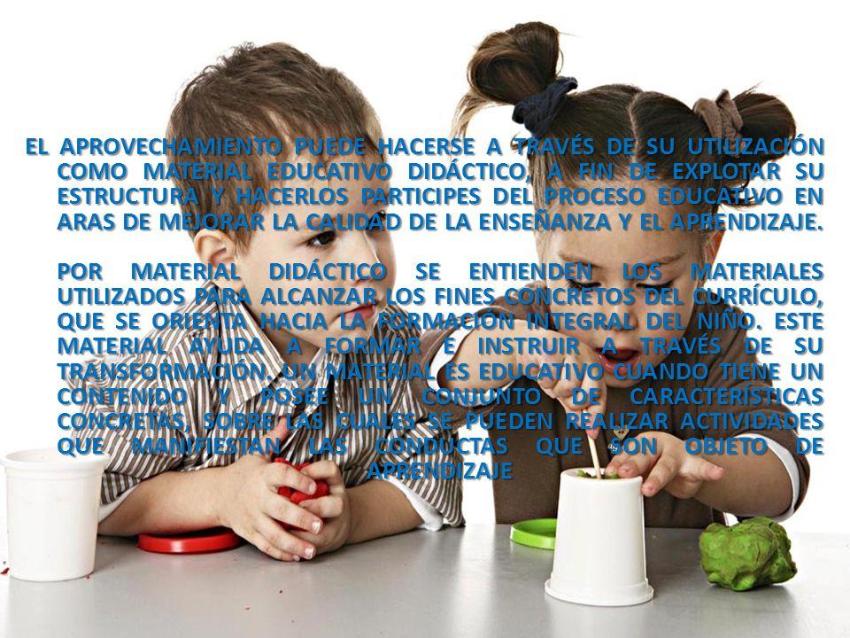EL APROVECHAMIENTO PUEDE HACERSE A TRAVÉS DE SU UTILIZACIÓN COMO MATERIAL EDUCATIVO DIDÁCTICO, A FIN DE EXPLOTAR SU ESTRUCTURA Y HACERLOS PARTICIPES DEL PROCESO EDUCATIVO EN ARAS DE MEJORAR LA CALIDAD DE LA ENSEÑANZA Y EL APRENDIZAJE.