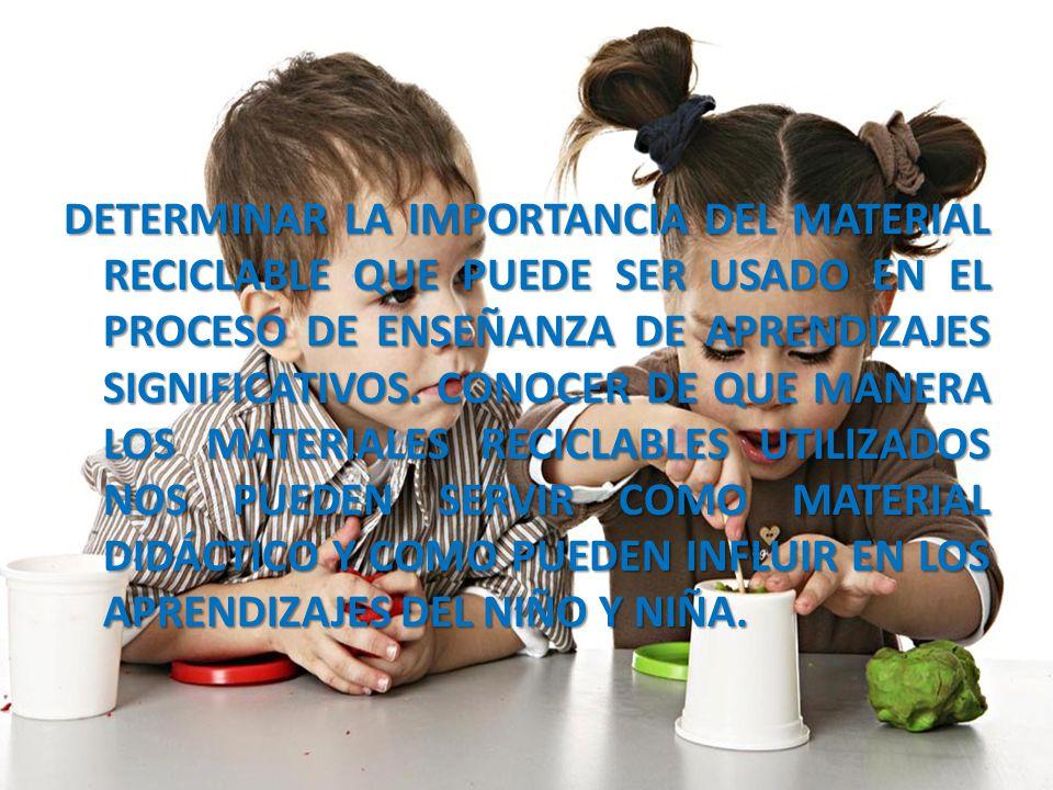 DETERMINAR LA IMPORTANCIA DEL MATERIAL RECICLABLE QUE PUEDE SER USADO EN EL PROCESO DE ENSEÑANZA DE APRENDIZAJES SIGNIFICATIVOS.