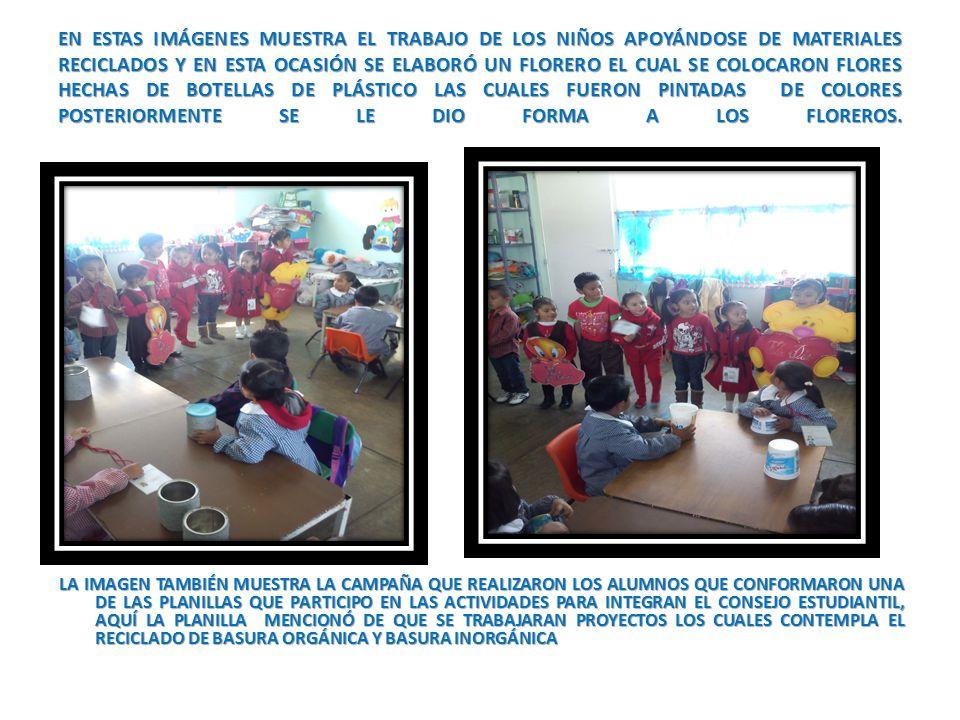 EN ESTAS IMÁGENES MUESTRA EL TRABAJO DE LOS NIÑOS APOYÁNDOSE DE MATERIALES RECICLADOS Y EN ESTA OCASIÓN SE ELABORÓ UN FLORERO EL CUAL SE COLOCARON FLORES HECHAS DE BOTELLAS DE PLÁSTICO LAS CUALES FUERON PINTADAS DE COLORES POSTERIORMENTE SE LE DIO FORMA A LOS FLOREROS.
