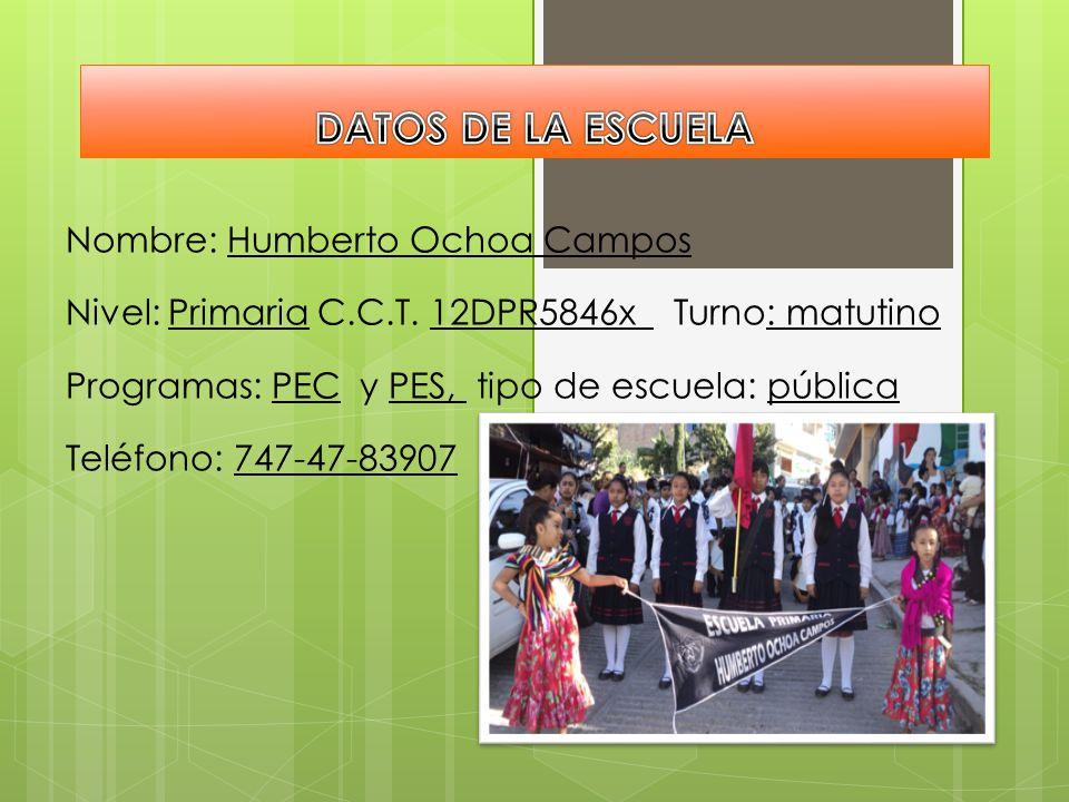 DATOS DE LA ESCUELA Nombre: Humberto Ochoa Campos