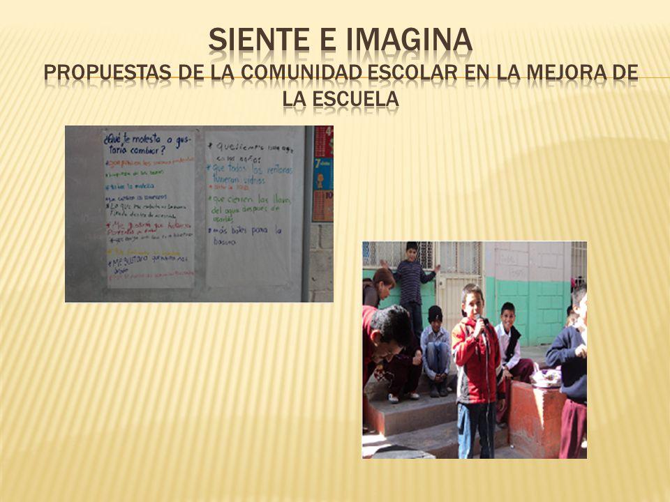 SIENTE E IMAGINA PROPUESTAS DE LA COMUNIDAD ESCOLAR EN LA MEJORA DE LA ESCUELA