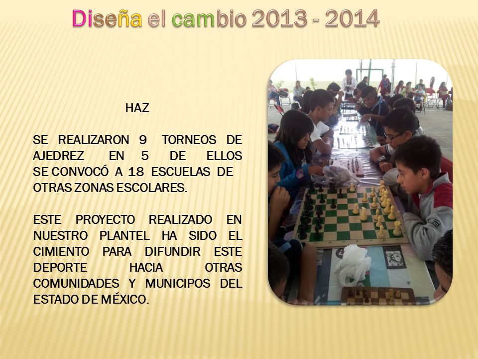 Diseña el cambio 2013 - 2014 HAZ. SE REALIZARON 9 TORNEOS DE AJEDREZ EN 5 DE ELLOS SE CONVOCÓ A 18 ESCUELAS DE.