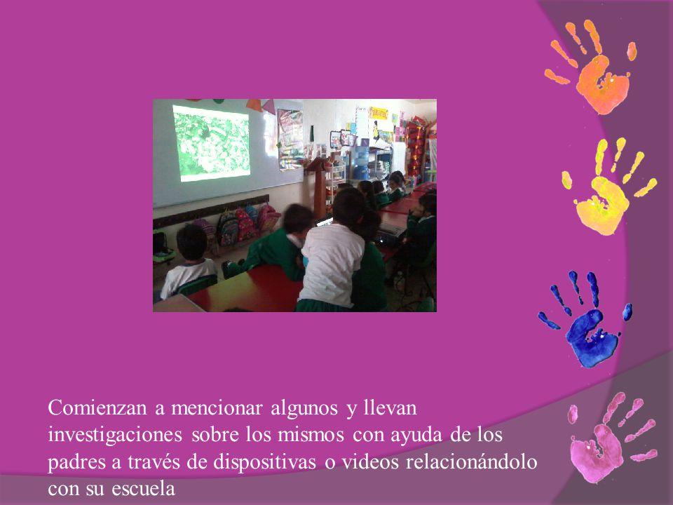 Comienzan a mencionar algunos y llevan investigaciones sobre los mismos con ayuda de los padres a través de dispositivas o videos relacionándolo con su escuela