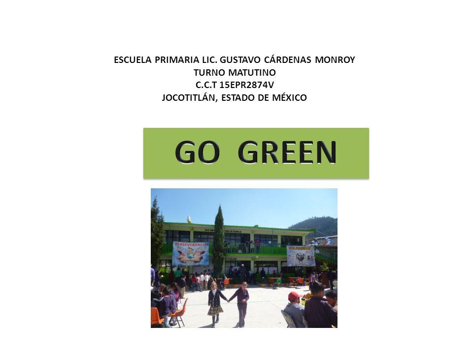 GO GREEN ESCUELA PRIMARIA LIC. GUSTAVO CÁRDENAS MONROY TURNO MATUTINO