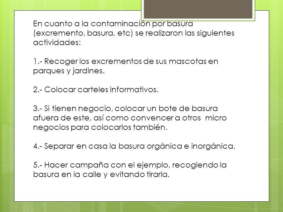 En cuanto a la contaminación por basura (excremento, basura, etc) se realizaron las siguientes actividades: 1.- Recoger los excrementos de sus mascotas en parques y jardines.