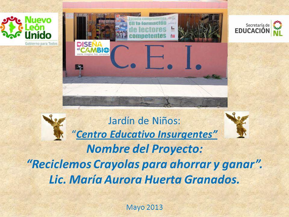 Jardín de Niños: Centro Educativo Insurgentes Nombre del Proyecto: Reciclemos Crayolas para ahorrar y ganar .