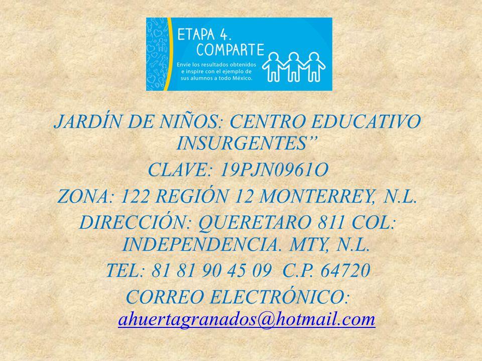 JARDÍN DE NIÑOS: CENTRO EDUCATIVO INSURGENTES CLAVE: 19PJN0961O ZONA: 122 REGIÓN 12 MONTERREY, N.L.