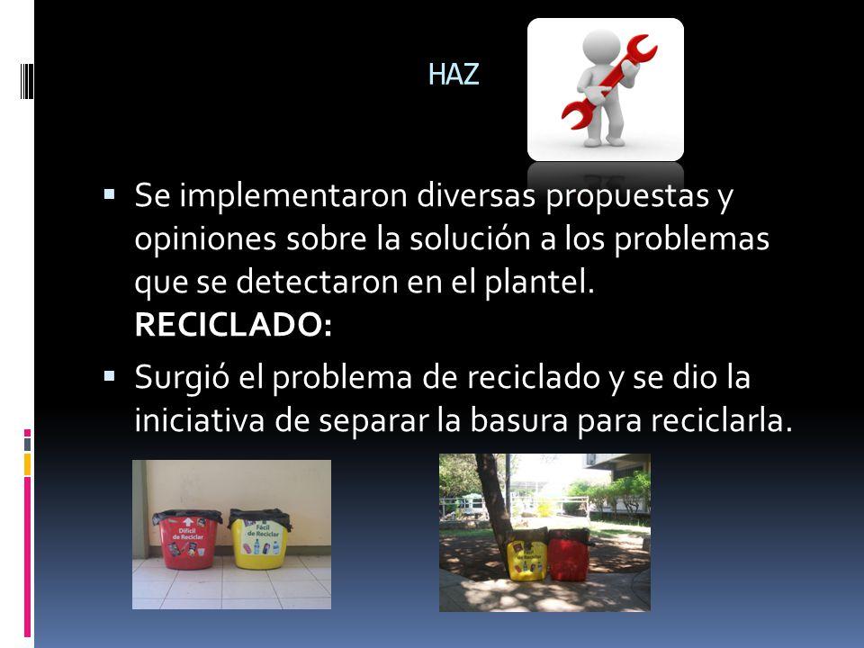 HAZ Se implementaron diversas propuestas y opiniones sobre la solución a los problemas que se detectaron en el plantel. RECICLADO: